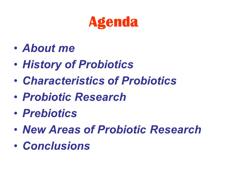 Agenda About me History of Probiotics Characteristics of Probiotics Probiotic Research Prebiotics New Areas of Probiotic Research Conclusions