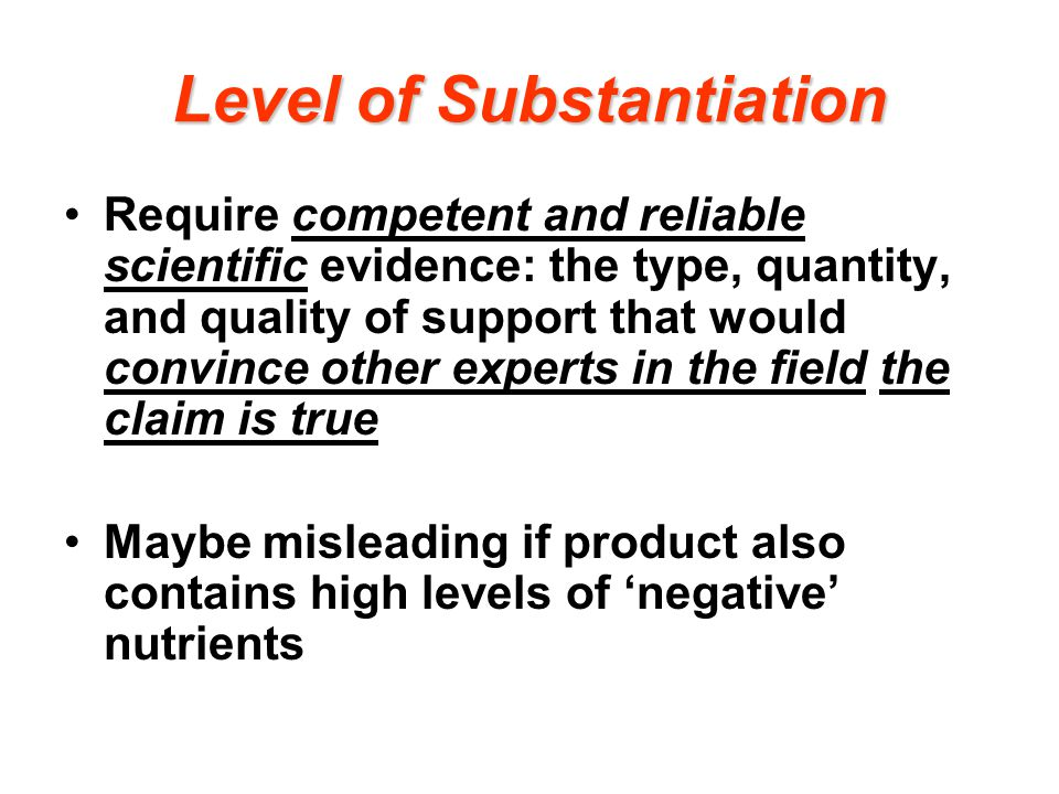 Level of Substantiation Require competent and reliable scientific evidence: the type, quantity, and quality of support that would convince other experts in the field the claim is true Maybe misleading if product also contains high levels of 'negative' nutrients