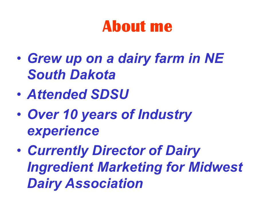 About me Grew up on a dairy farm in NE South Dakota Attended SDSU Over 10 years of Industry experience Currently Director of Dairy Ingredient Marketing for Midwest Dairy Association