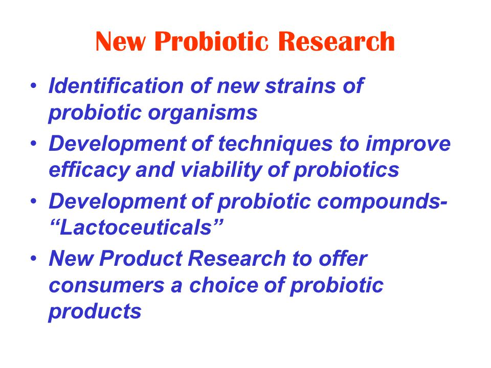 New Probiotic Research Identification of new strains of probiotic organisms Development of techniques to improve efficacy and viability of probiotics Development of probiotic compounds- Lactoceuticals New Product Research to offer consumers a choice of probiotic products