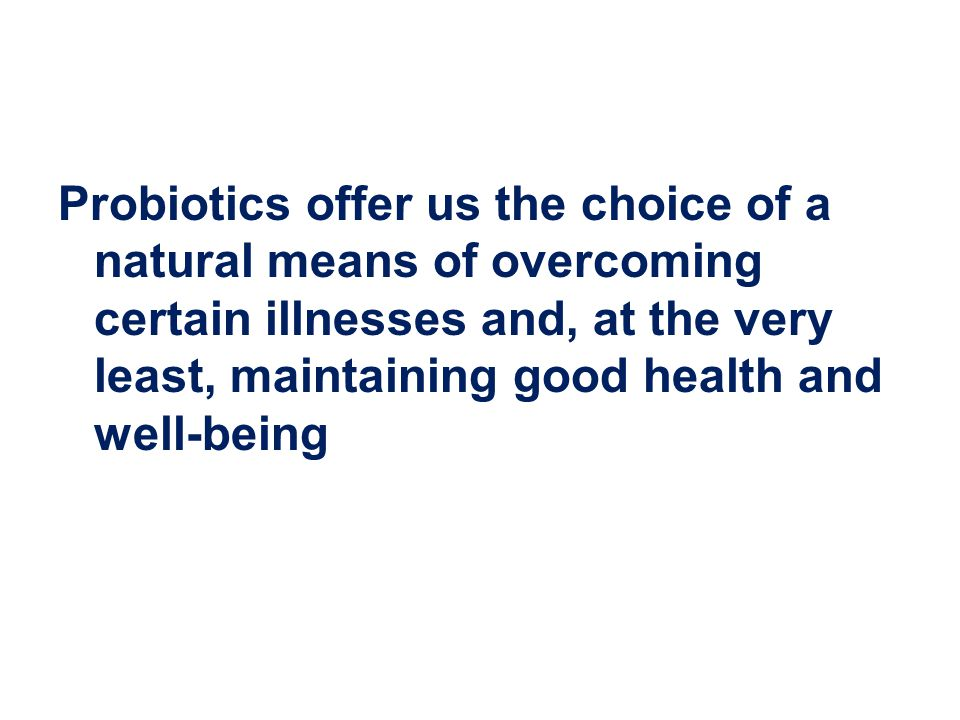 Probiotics offer us the choice of a natural means of overcoming certain illnesses and, at the very least, maintaining good health and well-being