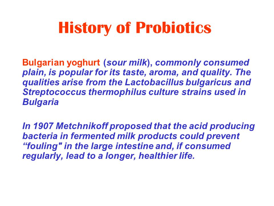 History of Probiotics- 1930's In early 1930's, in Japan, Minoru Shirota developed a fermented milk product called Yakult In 1935 he started marketing Yakult as a probiotic yogurt-like product made by fermenting a mixture of skimmed milk with a special strain of Lactobacillus casei shirota