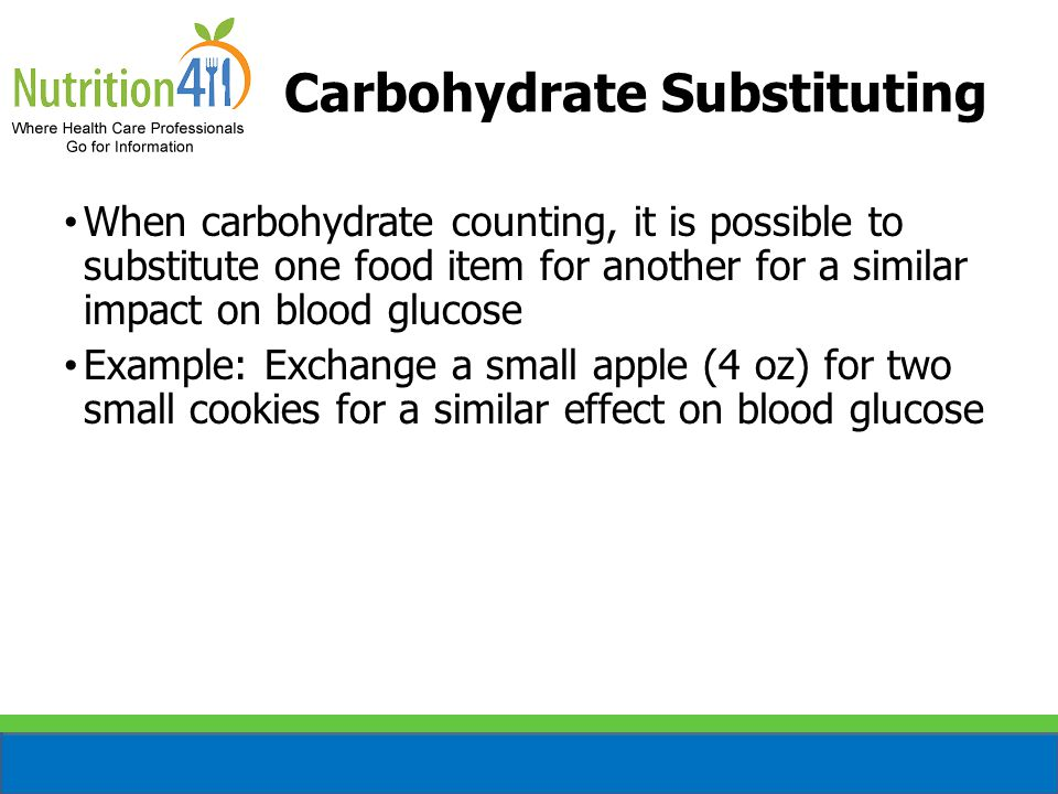 Carbohydrate Substituting When carbohydrate counting, it is possible to substitute one food item for another for a similar impact on blood glucose Example: Exchange a small apple (4 oz) for two small cookies for a similar effect on blood glucose