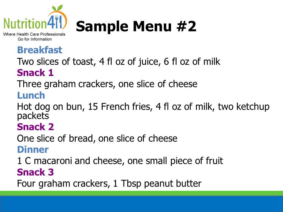Sample Menu #2 Breakfast Two slices of toast, 4 fl oz of juice, 6 fl oz of milk Snack 1 Three graham crackers, one slice of cheese Lunch Hot dog on bun, 15 French fries, 4 fl oz of milk, two ketchup packets Snack 2 One slice of bread, one slice of cheese Dinner 1 C macaroni and cheese, one small piece of fruit Snack 3 Four graham crackers, 1 Tbsp peanut butter