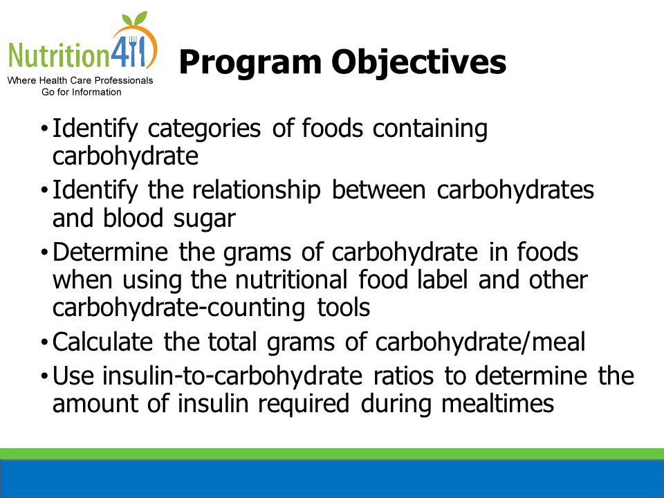 Program Objectives Identify categories of foods containing carbohydrate Identify the relationship between carbohydrates and blood sugar Determine the grams of carbohydrate in foods when using the nutritional food label and other carbohydrate-counting tools Calculate the total grams of carbohydrate/meal Use insulin-to-carbohydrate ratios to determine the amount of insulin required during mealtimes