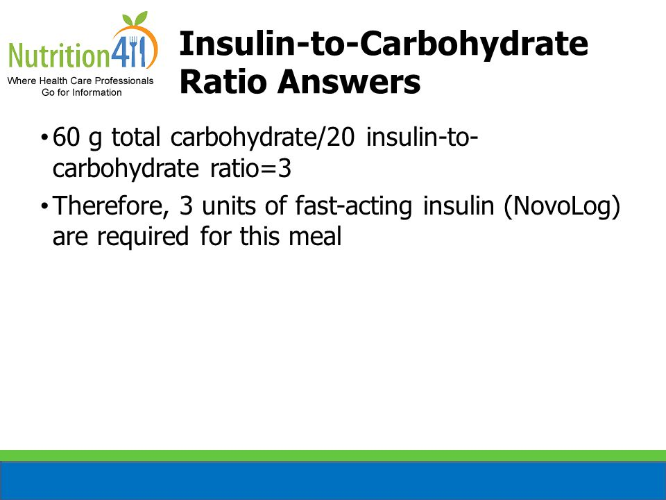 Insulin-to-Carbohydrate Ratio Answers 60 g total carbohydrate/20 insulin-to- carbohydrate ratio=3 Therefore, 3 units of fast-acting insulin (NovoLog) are required for this meal