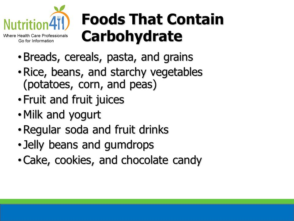 Foods That Contain Carbohydrate Breads, cereals, pasta, and grains Breads, cereals, pasta, and grains Rice, beans, and starchy vegetables (potatoes, corn, and peas) Rice, beans, and starchy vegetables (potatoes, corn, and peas) Fruit and fruit juices Fruit and fruit juices Milk and yogurt Milk and yogurt Regular soda and fruit drinks Regular soda and fruit drinks Jelly beans and gumdrops Jelly beans and gumdrops Cake, cookies, and chocolate candy Cake, cookies, and chocolate candy