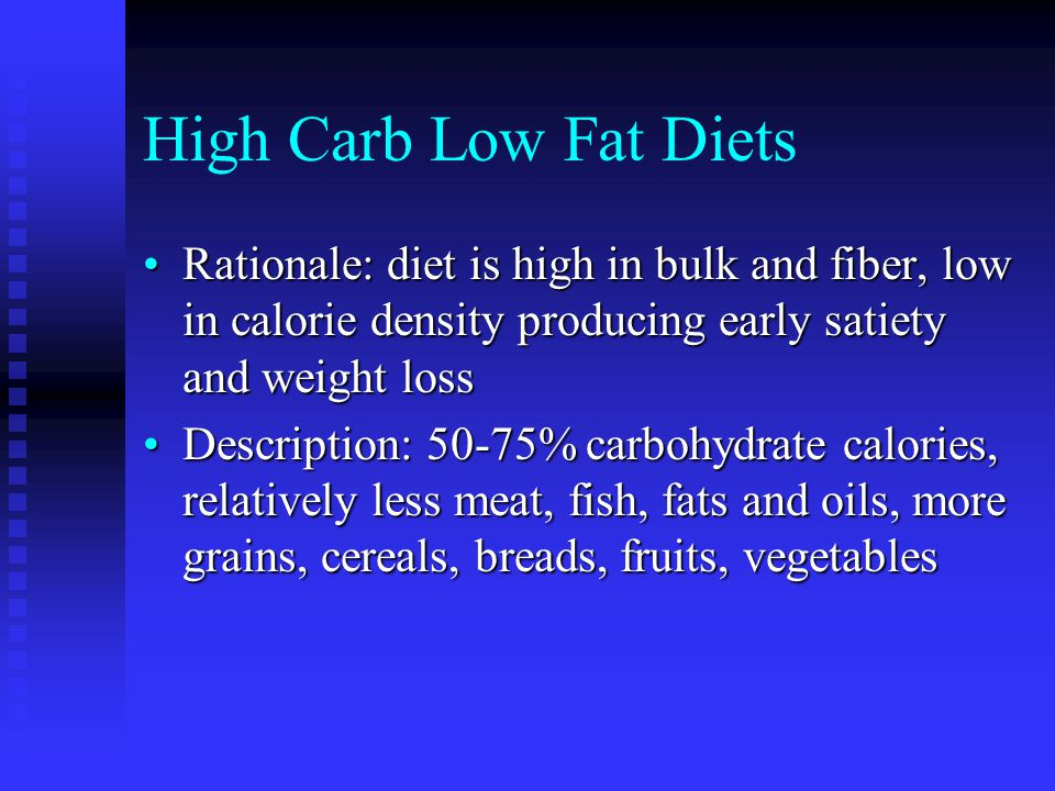 High Carb Low Fat Diets Rationale: diet is high in bulk and fiber, low in calorie density producing early satiety and weight lossRationale: diet is high in bulk and fiber, low in calorie density producing early satiety and weight loss Description: 50-75% carbohydrate calories, relatively less meat, fish, fats and oils, more grains, cereals, breads, fruits, vegetablesDescription: 50-75% carbohydrate calories, relatively less meat, fish, fats and oils, more grains, cereals, breads, fruits, vegetables