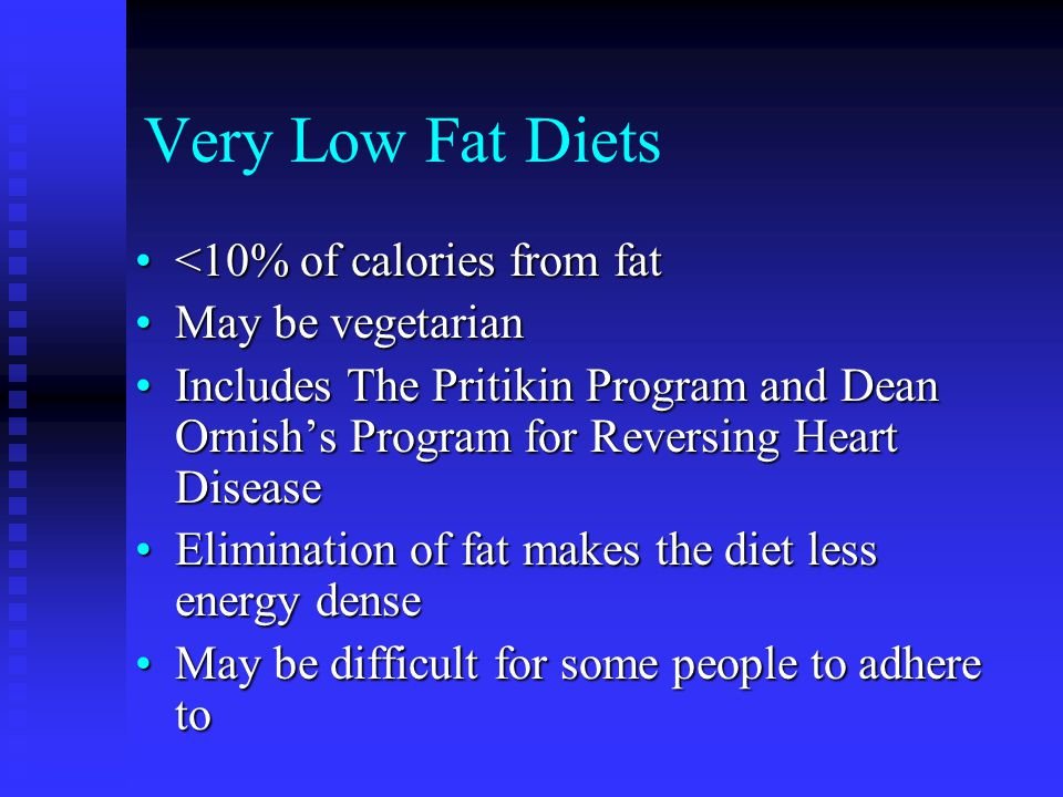 Very Low Fat Diets <10% of calories from fat<10% of calories from fat May be vegetarianMay be vegetarian Includes The Pritikin Program and Dean Ornish's Program for Reversing Heart DiseaseIncludes The Pritikin Program and Dean Ornish's Program for Reversing Heart Disease Elimination of fat makes the diet less energy denseElimination of fat makes the diet less energy dense May be difficult for some people to adhere toMay be difficult for some people to adhere to
