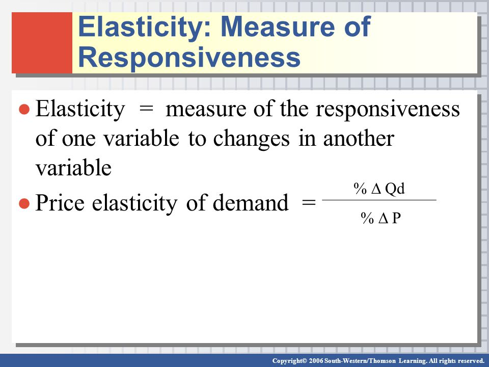●Elasticity = measure of the responsiveness of one variable to changes in another variable ●Price elasticity of demand = ●Elasticity = measure of the responsiveness of one variable to changes in another variable ●Price elasticity of demand = %  Qd %  P Elasticity: Measure of Responsiveness