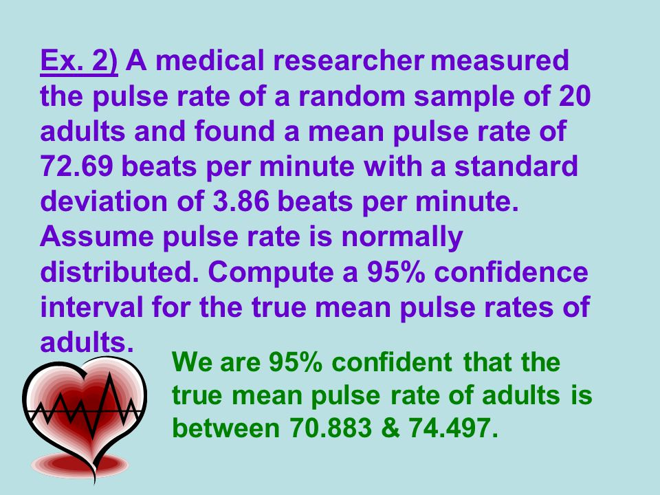 Ex. 2) A medical researcher measured the pulse rate of a random sample of 20 adults and found a mean pulse rate of 72.69 beats per minute with a stand