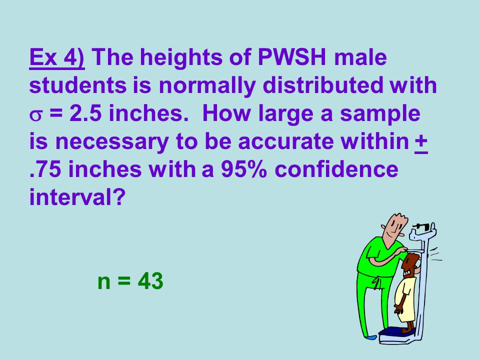 Ex 4) The heights of PWSH male students is normally distributed with  = 2.5 inches. How large a sample is necessary to be accurate within +.75 inches