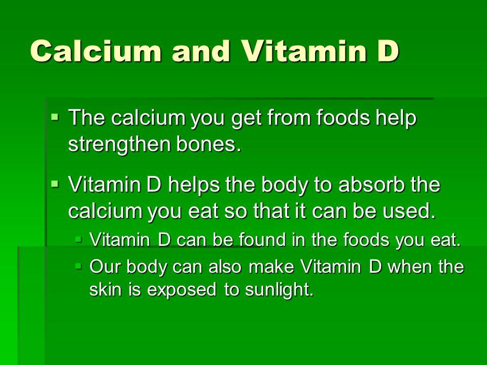 Calcium and Vitamin D  The calcium you get from foods help strengthen bones.