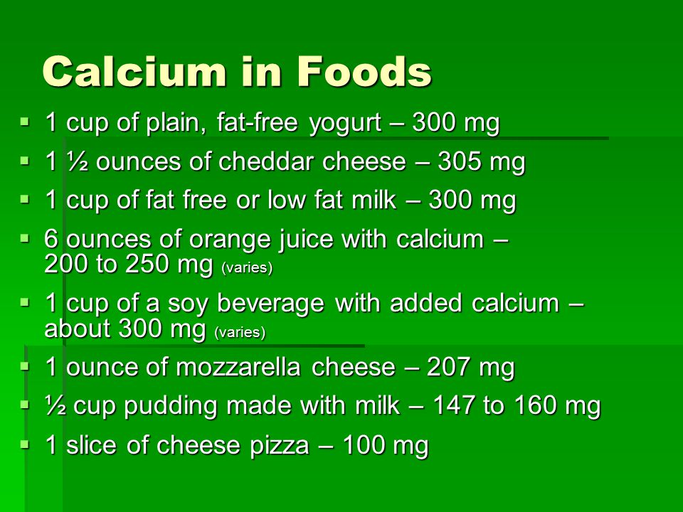 Calcium in Foods  1 cup of plain, fat-free yogurt – 300 mg  1 ½ ounces of cheddar cheese – 305 mg  1 cup of fat free or low fat milk – 300 mg  6 ounces of orange juice with calcium – 200 to 250 mg (varies)  1 cup of a soy beverage with added calcium – about 300 mg (varies)  1 ounce of mozzarella cheese – 207 mg  ½ cup pudding made with milk – 147 to 160 mg  1 slice of cheese pizza – 100 mg