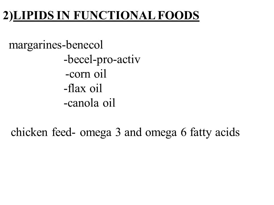 11 2)LIPIDS IN FUNCTIONAL FOODS margarines-benecol -becel-pro-activ -corn oil -flax oil -canola oil chicken feed- omega 3 and omega 6 fatty acids