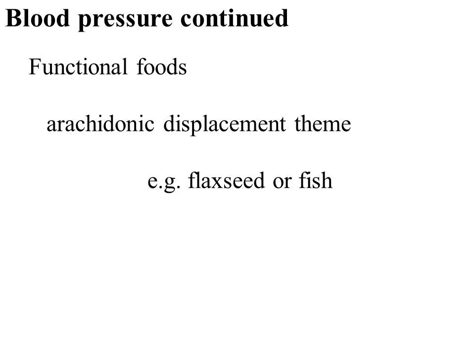 17 Blood pressure continued Functional foods arachidonic displacement theme e.g. flaxseed or fish