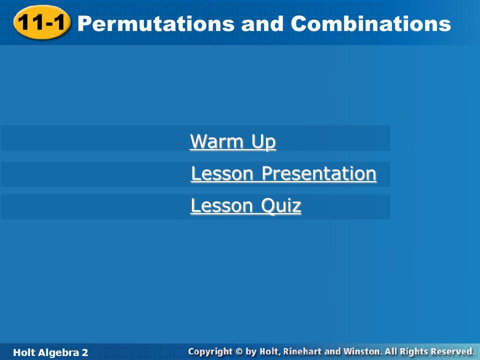 Holt Algebra 2 11-1 Permutations and Combinations 11-1 Permutations and Combinations Holt Algebra 2 Warm Up Warm Up Lesson Presentation Lesson Present
