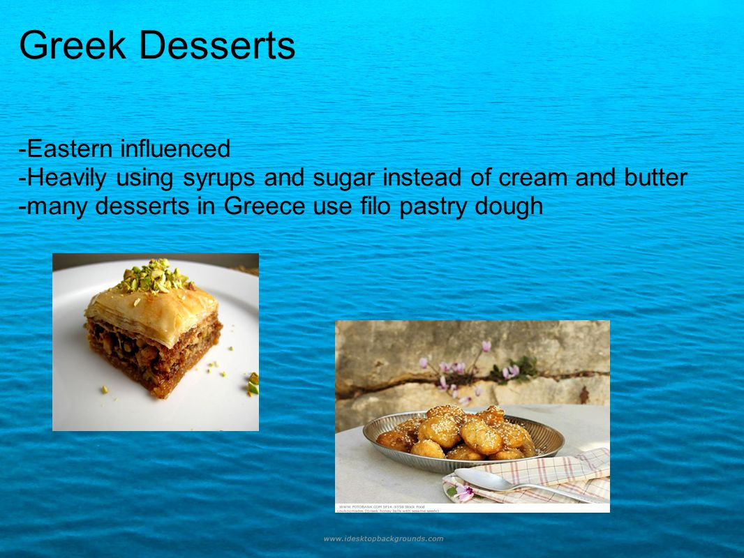 Greek Desserts -Eastern influenced -Heavily using syrups and sugar instead of cream and butter -many desserts in Greece use filo pastry dough