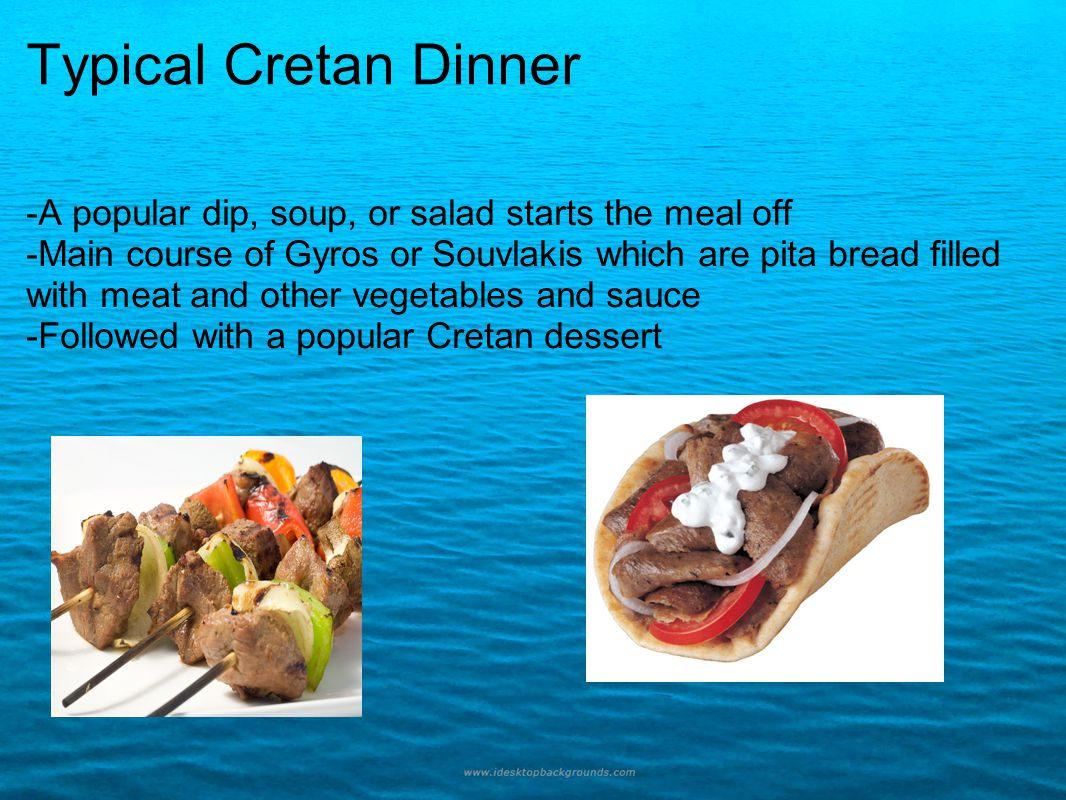 Typical Cretan Dinner -A popular dip, soup, or salad starts the meal off -Main course of Gyros or Souvlakis which are pita bread filled with meat and