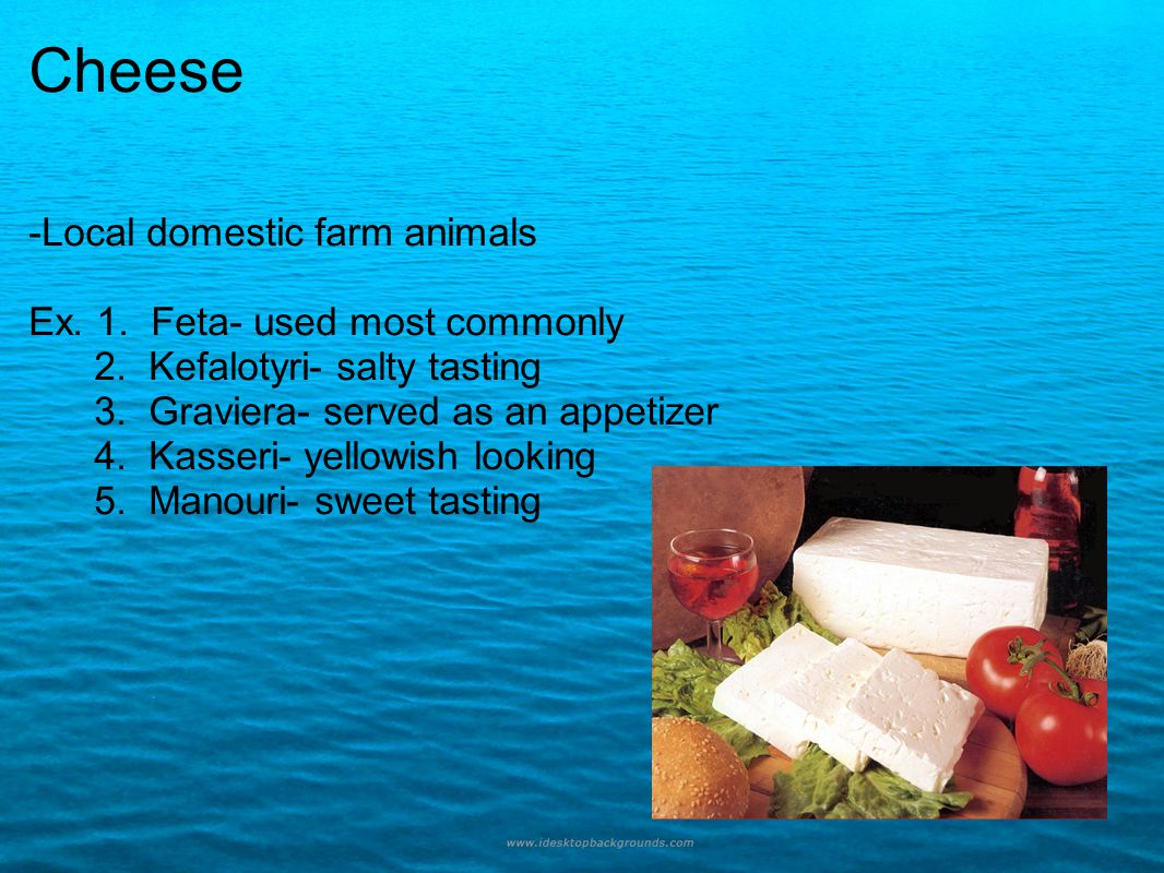 Cheese -Local domestic farm animals Ex. 1. Feta- used most commonly 2. Kefalotyri- salty tasting 3. Graviera- served as an appetizer 4. Kasseri- yello