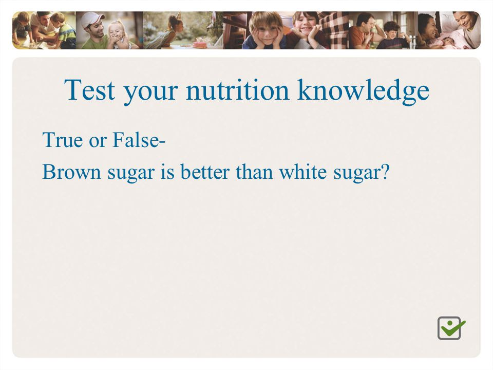 Test your nutrition knowledge True or False- Brown sugar is better than white sugar?