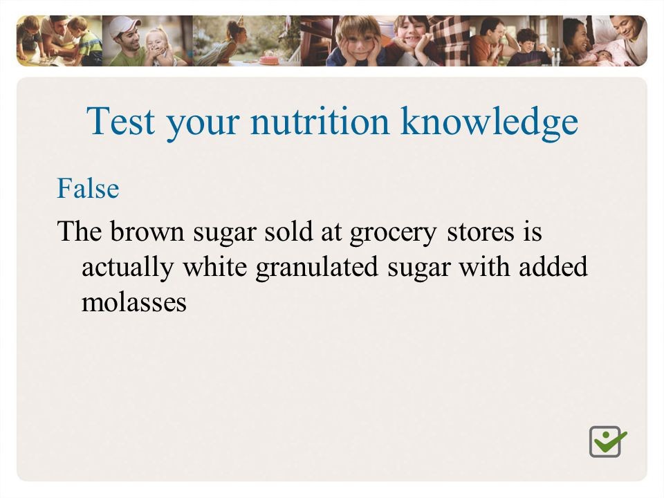 Test your nutrition knowledge False The brown sugar sold at grocery stores is actually white granulated sugar with added molasses