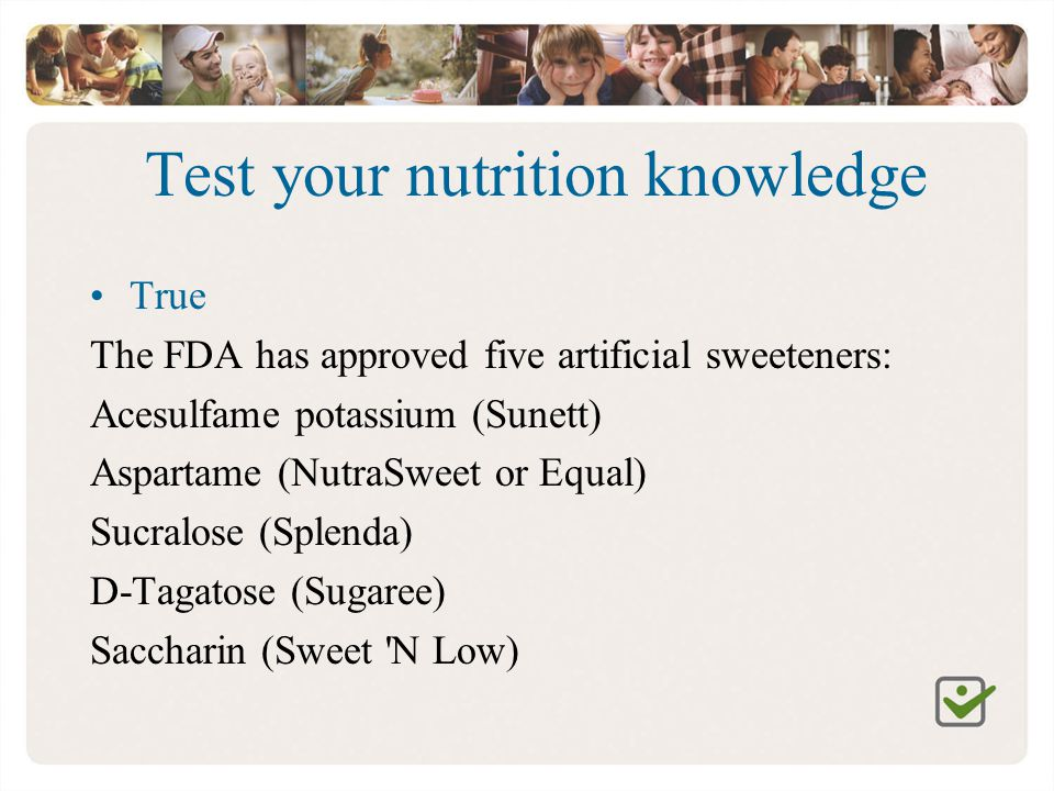 Test your nutrition knowledge True The FDA has approved five artificial sweeteners: Acesulfame potassium (Sunett) Aspartame (NutraSweet or Equal) Sucr