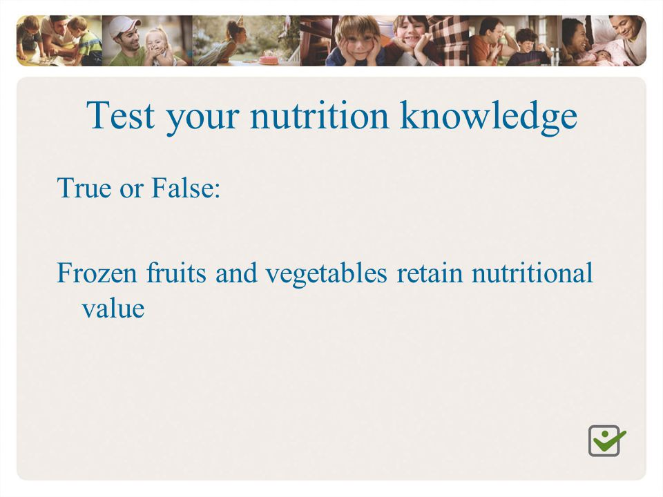 Test your nutrition knowledge True or False: Frozen fruits and vegetables retain nutritional value