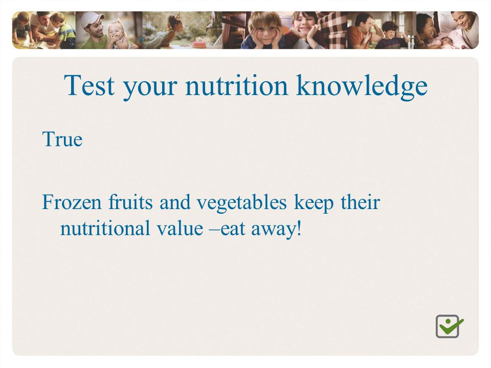 Test your nutrition knowledge True Frozen fruits and vegetables keep their nutritional value –eat away!