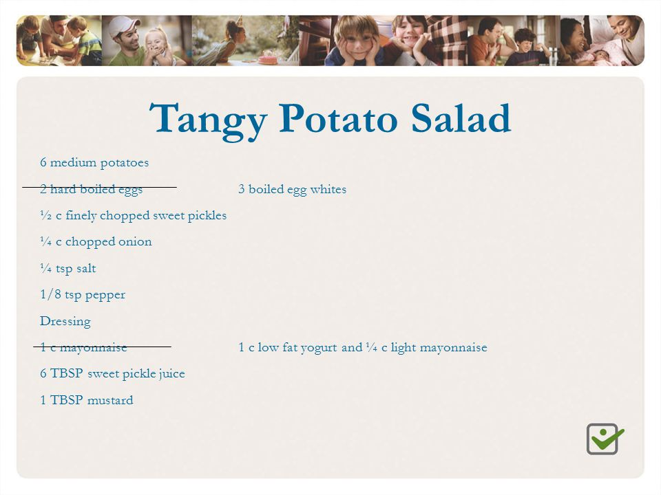 Tangy Potato Salad 6 medium potatoes 2 hard boiled eggs3 boiled egg whites ½ c finely chopped sweet pickles ¼ c chopped onion ¼ tsp salt 1/8 tsp peppe