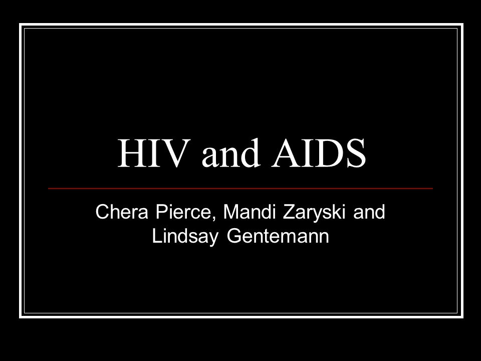 HIV and AIDS Chera Pierce, Mandi Zaryski and Lindsay Gentemann