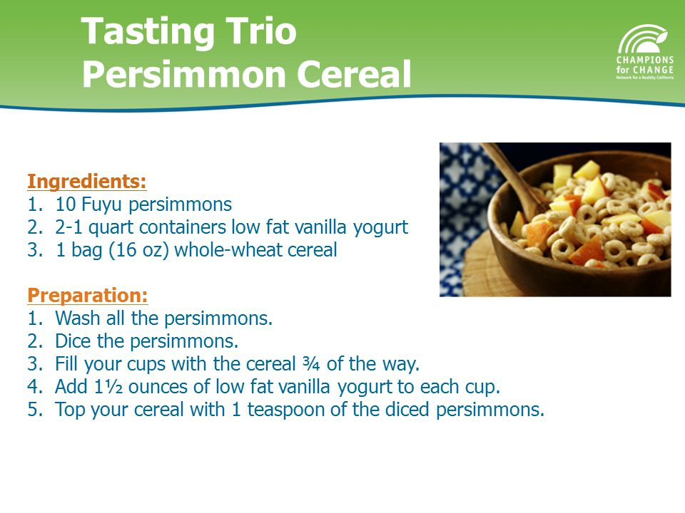 Tasting Trio Persimmon Cereal Ingredients: 1. 10 Fuyu persimmons 2.