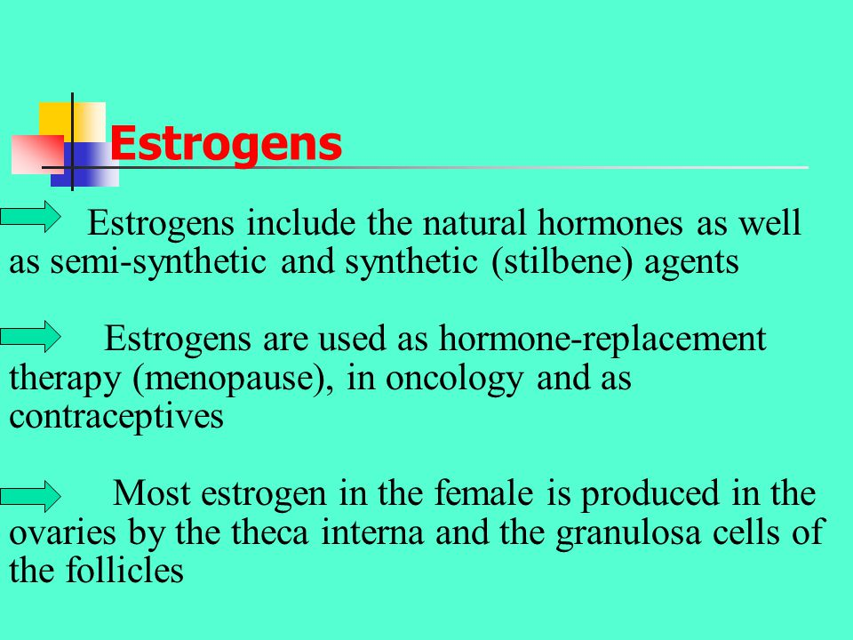 Estrogens Estrogens include the natural hormones as well as semi-synthetic and synthetic (stilbene) agents Estrogens are used as hormone-replacement therapy (menopause), in oncology and as contraceptives Most estrogen in the female is produced in the ovaries by the theca interna and the granulosa cells of the follicles