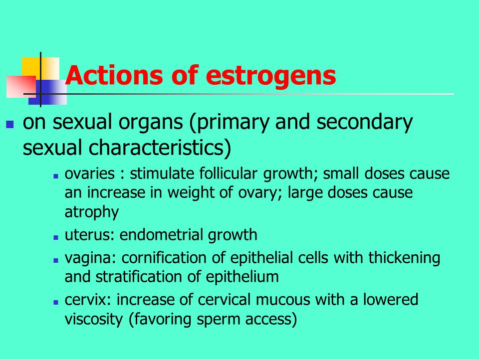 Actions of estrogens on sexual organs (primary and secondary sexual characteristics) ovaries : stimulate follicular growth; small doses cause an increase in weight of ovary; large doses cause atrophy uterus: endometrial growth vagina: cornification of epithelial cells with thickening and stratification of epithelium cervix: increase of cervical mucous with a lowered viscosity (favoring sperm access)
