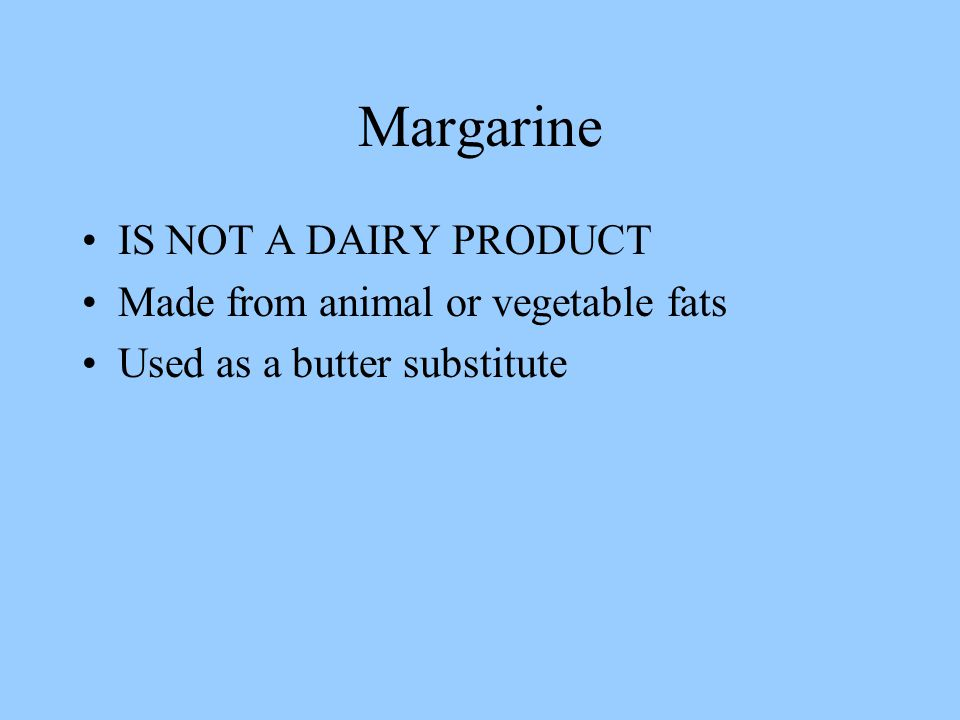 Margarine IS NOT A DAIRY PRODUCT Made from animal or vegetable fats Used as a butter substitute