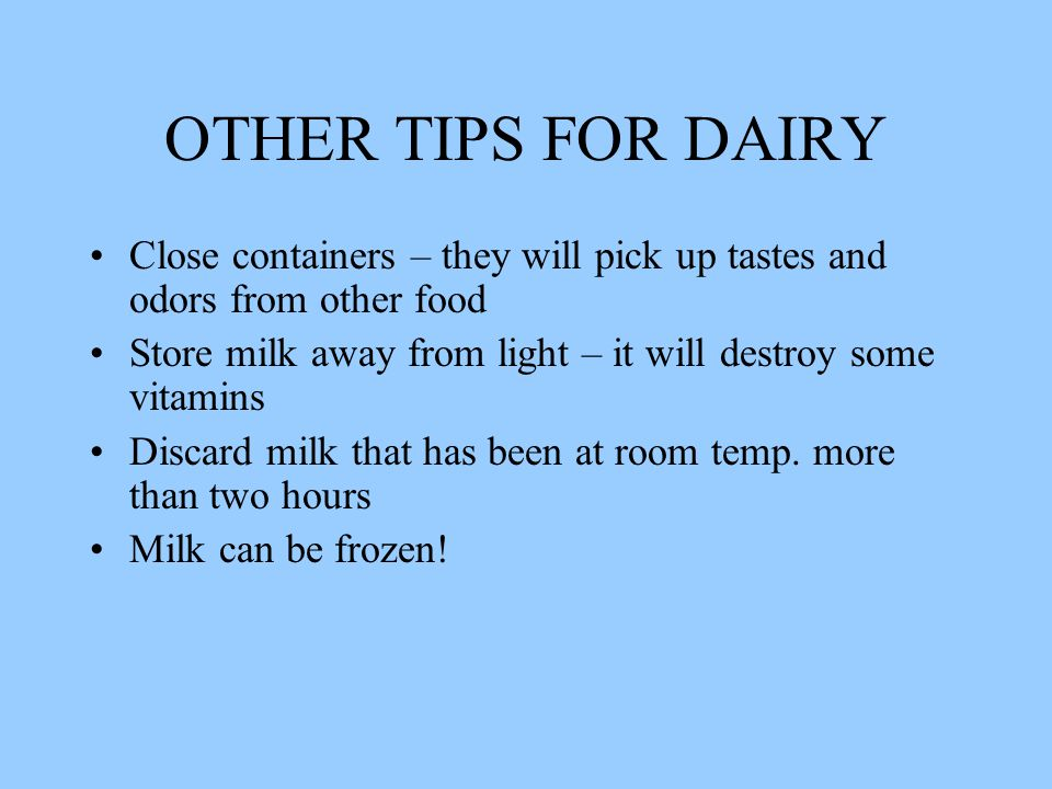 OTHER TIPS FOR DAIRY Close containers – they will pick up tastes and odors from other food Store milk away from light – it will destroy some vitamins Discard milk that has been at room temp.