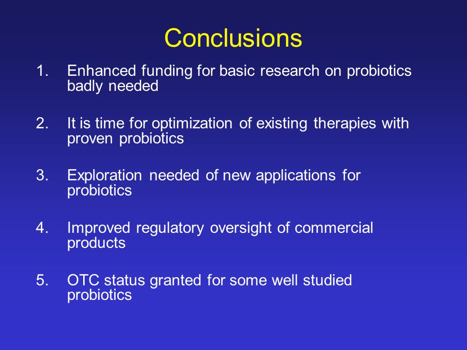 Conclusions 1.Enhanced funding for basic research on probiotics badly needed 2.It is time for optimization of existing therapies with proven probiotics 3.Exploration needed of new applications for probiotics 4.Improved regulatory oversight of commercial products 5.OTC status granted for some well studied probiotics