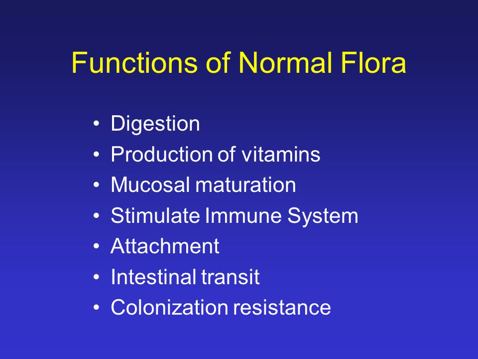 Functions of Normal Flora Digestion Production of vitamins Mucosal maturation Stimulate Immune System Attachment Intestinal transit Colonization resistance