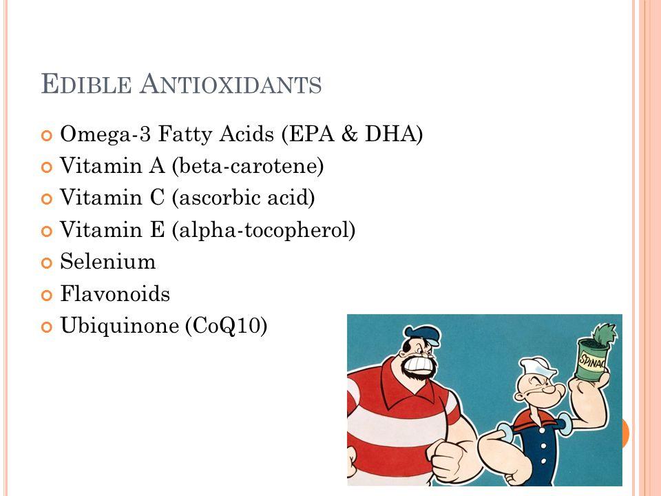 E DIBLE A NTIOXIDANTS Omega-3 Fatty Acids (EPA & DHA) Vitamin A (beta-carotene) Vitamin C (ascorbic acid) Vitamin E (alpha-tocopherol) Selenium Flavon