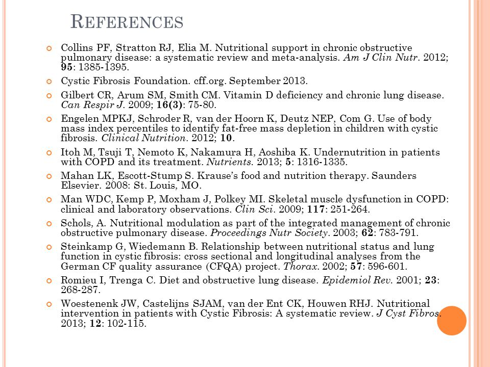 R EFERENCES Collins PF, Stratton RJ, Elia M. Nutritional support in chronic obstructive pulmonary disease: a systematic review and meta-analysis. Am J