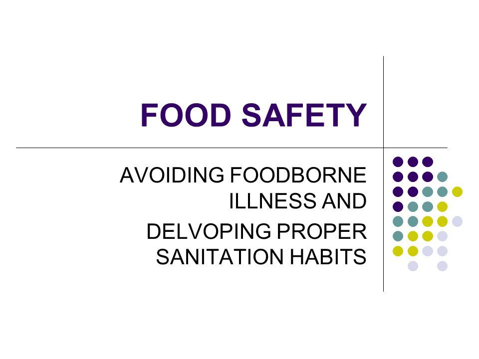 FOOD SAFETY AVOIDING FOODBORNE ILLNESS AND DELVOPING PROPER SANITATION HABITS