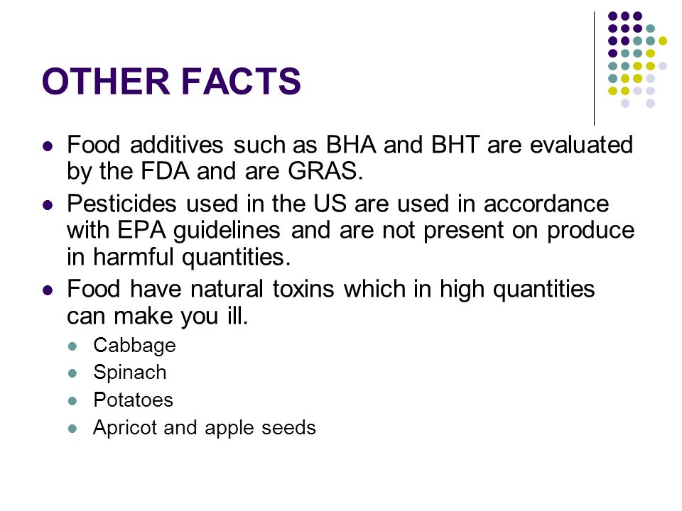 OTHER FACTS Food additives such as BHA and BHT are evaluated by the FDA and are GRAS. Pesticides used in the US are used in accordance with EPA guidel