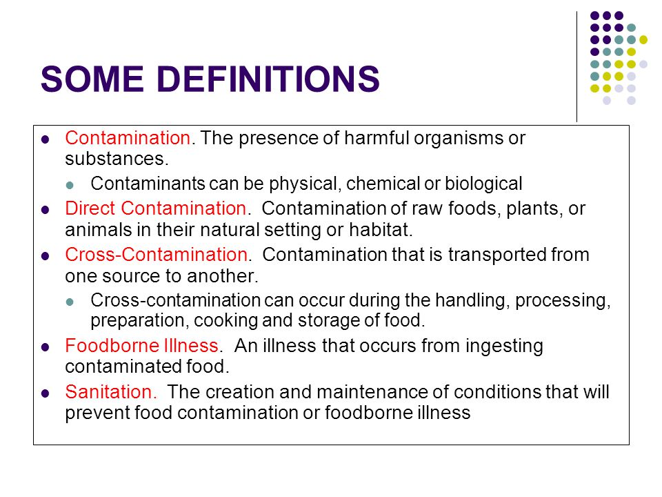 SOME DEFINITIONS Contamination. The presence of harmful organisms or substances. Contaminants can be physical, chemical or biological Direct Contamina