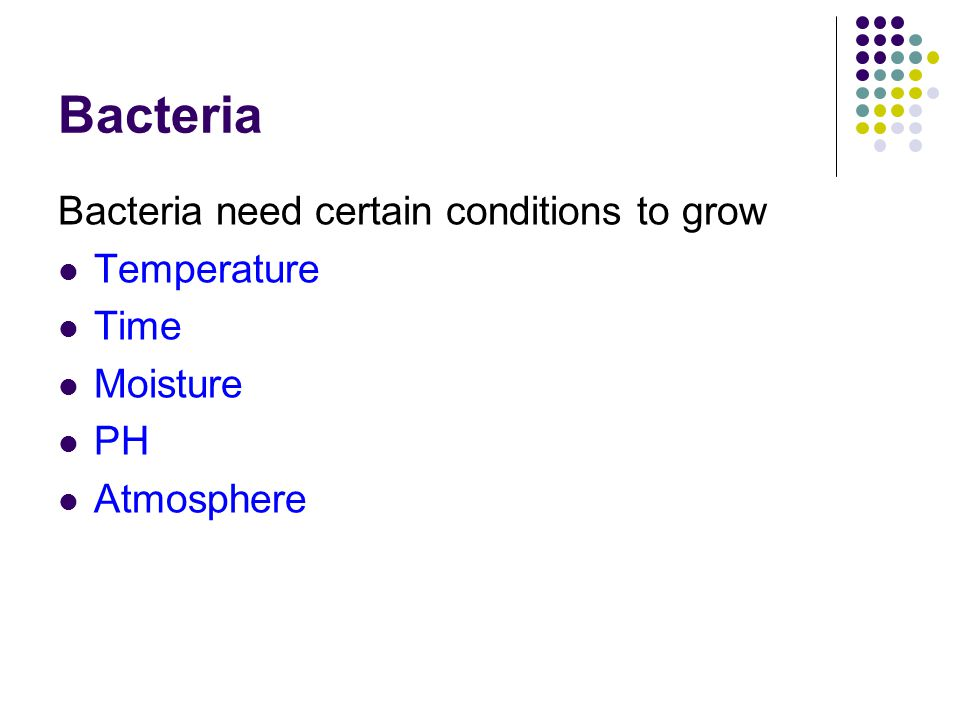Bacteria Bacteria need certain conditions to grow Temperature Time Moisture PH Atmosphere