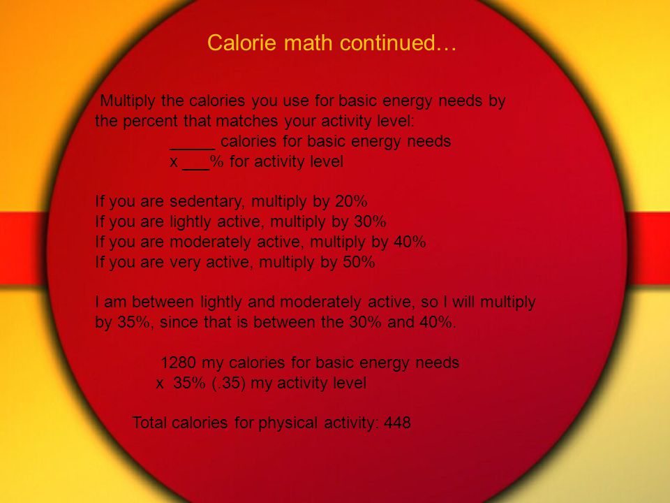 Calorie math continued… Multiply the calories you use for basic energy needs by the percent that matches your activity level: _____ calories for basic energy needs x ___% for activity level If you are sedentary, multiply by 20% If you are lightly active, multiply by 30% If you are moderately active, multiply by 40% If you are very active, multiply by 50% I am between lightly and moderately active, so I will multiply by 35%, since that is between the 30% and 40%.