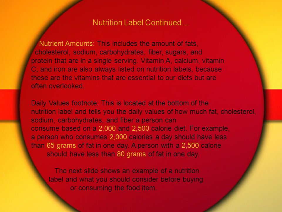 Nutrition Label Continued… Nutrient Amounts: This includes the amount of fats, cholesterol, sodium, carbohydrates, fiber, sugars, and protein that are in a single serving.