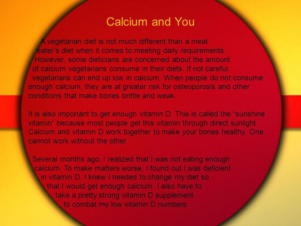 Calcium and You A vegetarian diet is not much different than a meat eater's diet when it comes to meeting daily requirements.