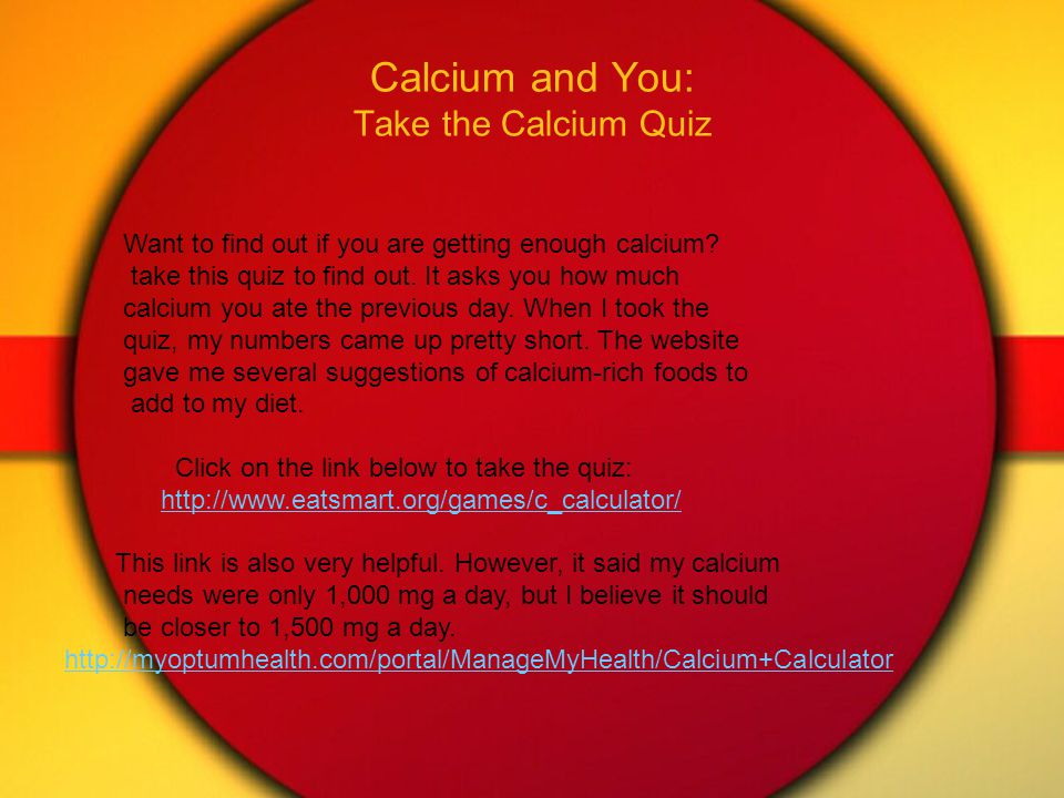 Calcium and You: Take the Calcium Quiz Want to find out if you are getting enough calcium.