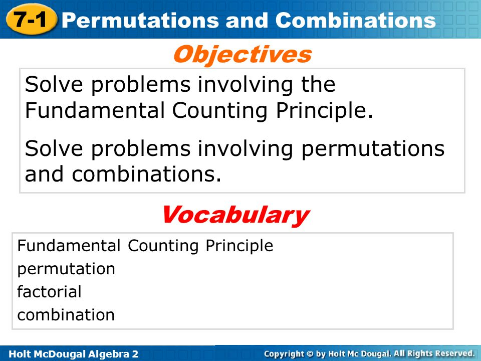Holt McDougal Algebra 2 7-1 Permutations and Combinations Solve problems involving the Fundamental Counting Principle. Solve problems involving permut