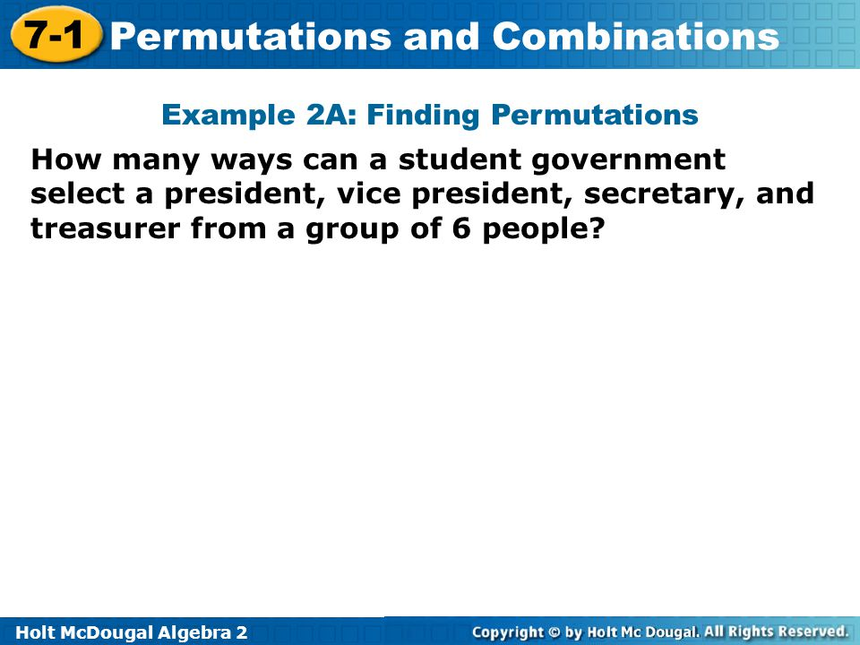 Holt McDougal Algebra 2 7-1 Permutations and Combinations Example 2A: Finding Permutations How many ways can a student government select a president,